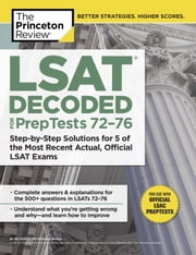 LSAT Decoded (PrepTests 72-76) - Step-by-Step Solutions for 5 of the Most Recent Actual, Official LSAT Exams ebook by Princeton Review