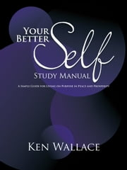 Your Better Self Study Manual - A Simple Guide for Living on Purpose in Peace and Prosperity ebook by Ken Wallace