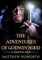 The Adventures of Godwin Hood: A Wanted Man eBook by Matthew Howorth