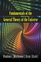 Fundamentals of the General Theory of the Universe ebook by Vladimir (Waldemar) Groo (Groh)