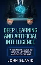 Deep Learning and Artificial Intelligence - A Beginners' Guide to Neural Networks and Deep Learning ebook by John Slavio