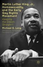Martin Luther King Jr., Homosexuality, and the Early Gay Rights Movement - Keeping the Dream Straight? ebook by Desmond Tutu, Michael G. Long