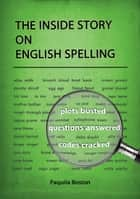 The Inside Story on English Spelling ebook by Paquita Boston