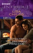 Protecting the Pregnant Princess ebook by Lisa Childs