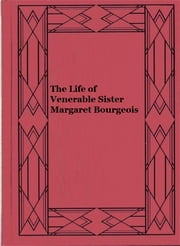The Life of Venerable Sister Margaret Bourgeois ebook by Anonymous