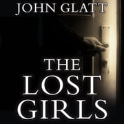 The Lost Girls - The True Story of the Cleveland Abductions and the Incredible Rescue of Michelle Knight, Amanda Berry, and Gina Dejesus audiobook by John Glatt
