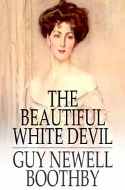 The Beautiful White Devil ebook by Guy Newell Boothby