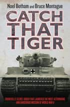 Catch That Tiger - Churchill's Secret Order That Launched The Most Astounding and Dangerous Mission of World War II ebook by Noel Botham, Bruce Montague, David Lidderdale