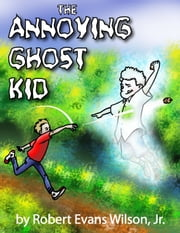 The Annoying Ghost Kid ebook by Robert Evans Wilson, Jr.