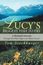 Lucy's Biggest Fish to Fry - A Husband's Journey through His Wife's Fight with Brain Cancer ebook by Tom Stockburger