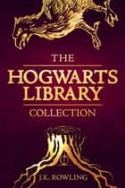 The Hogwarts Library Collection ebook by J.K. Rowling