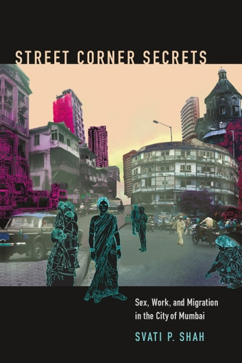 Street Corner Secrets - Sex, Work, and Migration in the City of Mumbai ebook by Svati P Shah