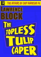 The Topless Tulip Caper - The Affairs of Chip Harrison, #4 ebook by Lawrence Block