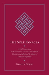 The Sole Panacea - A Brief Commentary on the <i>Seven-Line Prayer</i> to Guru Rinpoche That Cures the Suffering of the Sickness of Karma and Defilement ebook by Thinley Norbu