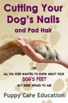 Cutting your Dog's Nails and Pad Hair - All you Ever Wanted to Know about Your Dog's feet and were Afraid to Ask. ebook by Puppy Care Education