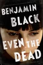 Even the Dead - A Quirke Novel ebook by Benjamin Black