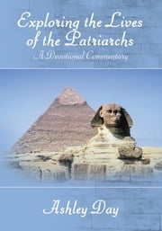 Exploring the Lives of the Patriarchs - A Devotional Commentary ebook by Ashley Day