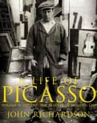 A Life of Picasso Volume II - 1907 1917: The Painter of Modern Life ebook by John Richardson