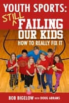 Youth Sports: Still Failing Our Kids - How to Really Fix It ebook by Bob Bigelow