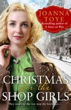 Christmas for the Shop Girls: Festive and heart warming – the new WW2 wartime saga in the uplifting historical fiction series (The Shop Girls, Book 4) ebook by Joanna Toye