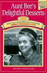 Aunt Bee's Delightful Desserts ebook by Ken Beck,Jim Clark