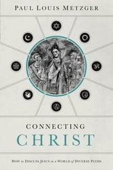 Connecting Christ - How to Discuss Jesus in a World of Diverse Paths ebook by Paul Louis Metzger