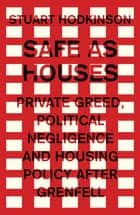 Safe as houses - Private greed, political negligence and housing policy after Grenfell ebook by Stuart Hodkinson, Karel Williams
