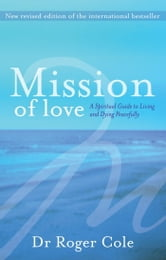 Mission of Love - A spiritual guide to living and dying peacefully ebook by Roger Cole