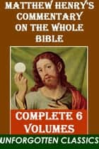Matthew Henry's Commentary on the Whole Bible COMPLETE 6 VOLUMES ebook by Matthew Henry