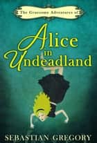 The Gruesome Adventures Of Alice In Undeadland ebook by Sebastian Gregory