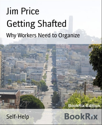 Getting Shafted - Why Workers Need to Organize ebook by Jim Price