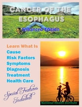 Cancer of the Esophagus - Learn What Is Cause, Risk Factors, Symptoms, Diagnosis, Treatment, Health Care ebook by National Cancer Institute