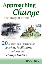 Approaching Change One Story At a Time: 20 Stories and Insights for Coaches, Facilitators, Trainers and Change Leaders ebook by Bob Dick,Andrew Rixon