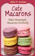 Cute Macarons: Make Homemade Macarons Perfectly ebook by Julia M. Graham