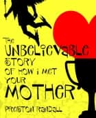 The Unbelievable Story of How I Met Your Mother ebook by Preston Randall