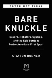 Bare Knuckle - Boxers, Mobsters, Gypsies, and the Epic Battle to Revive America's First Sport ebook by Stayton Bonner
