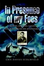 In Presence of My Foes - A Memoir Calais, Colditz, and Wartime Escape Adventures ebook by Gris Davies-Scourfield