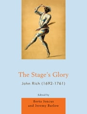 The Stage's Glory - John Rich (1692-1761) ebook by Berta Joncus,Jeremy Barlow,Olive Baldwin,Donald Burrows,Al Coppola,Moira Goff,Robert D. Hume,David Hunter,Terry Jenkins,Matthew J. Kinservik,Ana Martínez,Judith Milhous,Felicity Nussbaum,Marcus Risdell,Fiona Ritchie,Vanessa Rogers,Robin Simon,Jennifer Thorp,Linda J. Tomko,Thelma Wilson