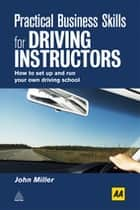 Practical Business Skills for Driving Instructors - How to Set Up and Run Your Own Driving School ebook by John Miller
