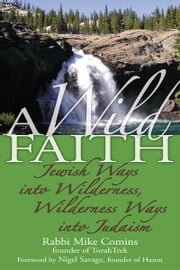 A Wild Faith: Jewish Ways into Wilderness, Wilderness Ways into Judaism ebook by Rabbi Mike Comins