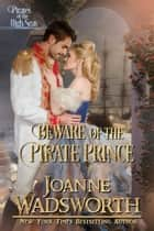 Beware of the Pirate Prince - Pirates of the High Seas ebook by Joanne Wadsworth
