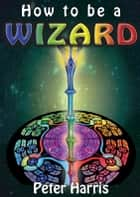 How to be a Wizard: How life is magical, and we are too ebook by Peter Harris
