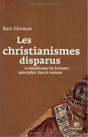Les christianismes disparus : La bataile pour les Écritures : apocryphes, faux et censures ebook by Bart D. Ehrman