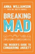 Breaking Mad - The Insider's Guide to Conquering Anxiety ebook by Anna Williamson, Beth Evans, Dr Dr Reetta Newell