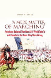 'A Mere Matter of Marching' - Americans Believed That Was All it Would Take To Add Canada to the Union. They Were Wrong ebook by James M. Perry