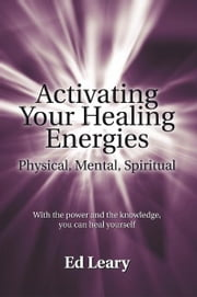 Activating Your Healing Energies -- Physical, Mental, Spiritual - With the power and the knowledge, you can heal yourself ebook by Ed Leary