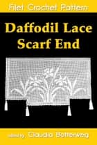 Daffodil Lace Scarf End Filet Crochet Pattern - Complete Instructions and Chart ebook by Claudia Botterweg, Ida C. Farr