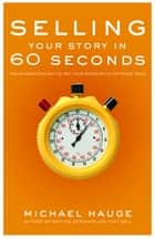 Selling Your Story in 60 Seconds - The Guaranteed Way to Get Your Screenplay or Novel Read ebook by Michael Hauge