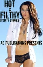 Hot & Filthy: 8 Dirty Stories ebook by AE Publications