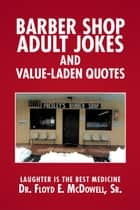 Barber Shop Adult Jokes and Value-Laden Quotes ebook by Dr. Floyd E. McDowell Sr.
